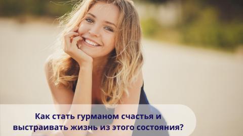 Как стать гурманом счастья и выстраивать жизнь из этого состояния?